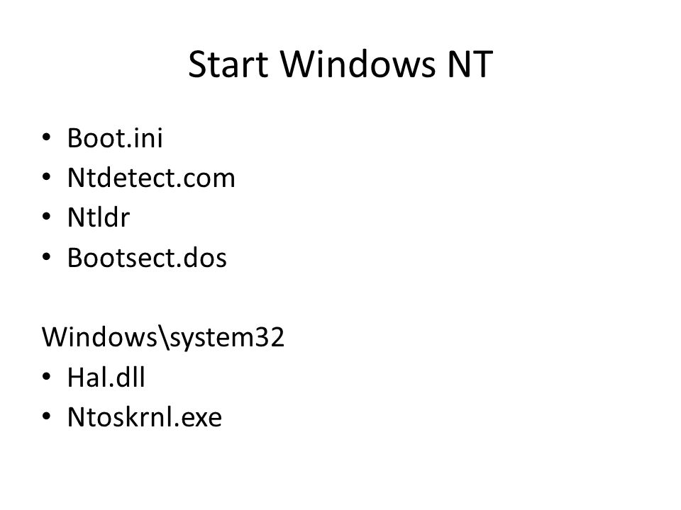 Start Windows NT Boot.ini Ntdetect.com Ntldr Bootsect.dos Windows\system32 Hal.dll Ntoskrnl.exe