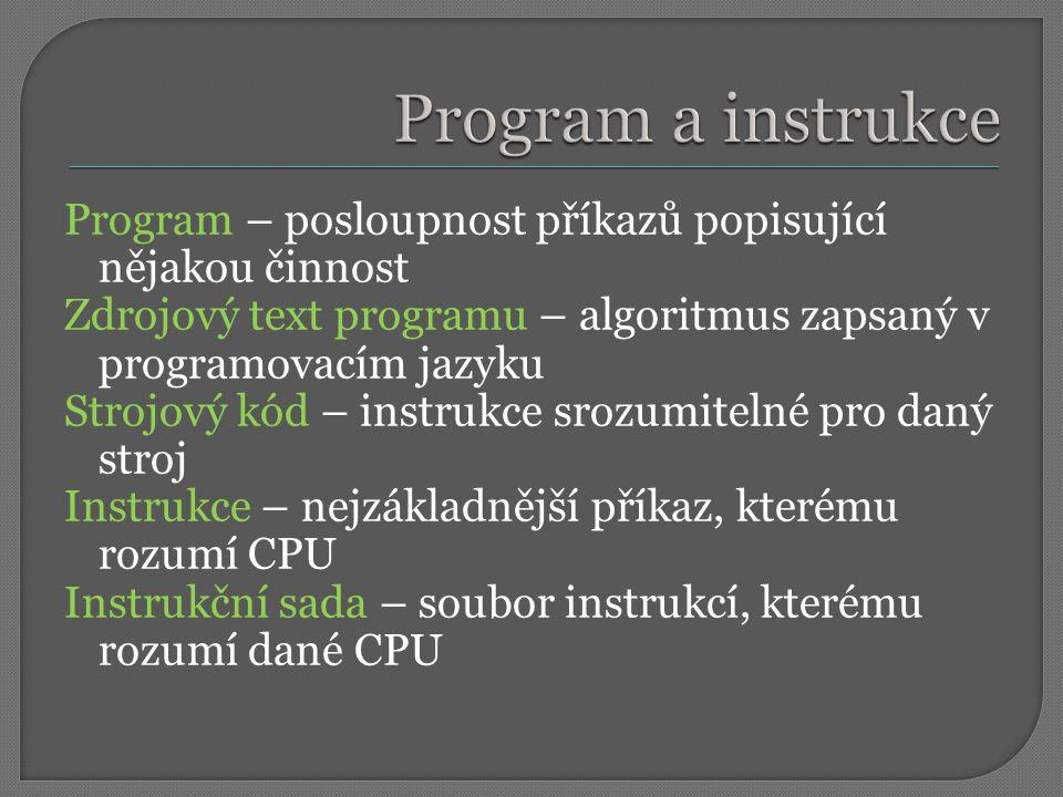 Program – posloupnost příkazů popisující nějakou činnost Zdrojový text programu – algoritmus zapsaný v programovacím jazyku Strojový kód – instrukce srozumitelné pro daný stroj Instrukce – nejzákladnější příkaz, kterému rozumí CPU Instrukční sada – soubor instrukcí, kterému rozumí dané CPU