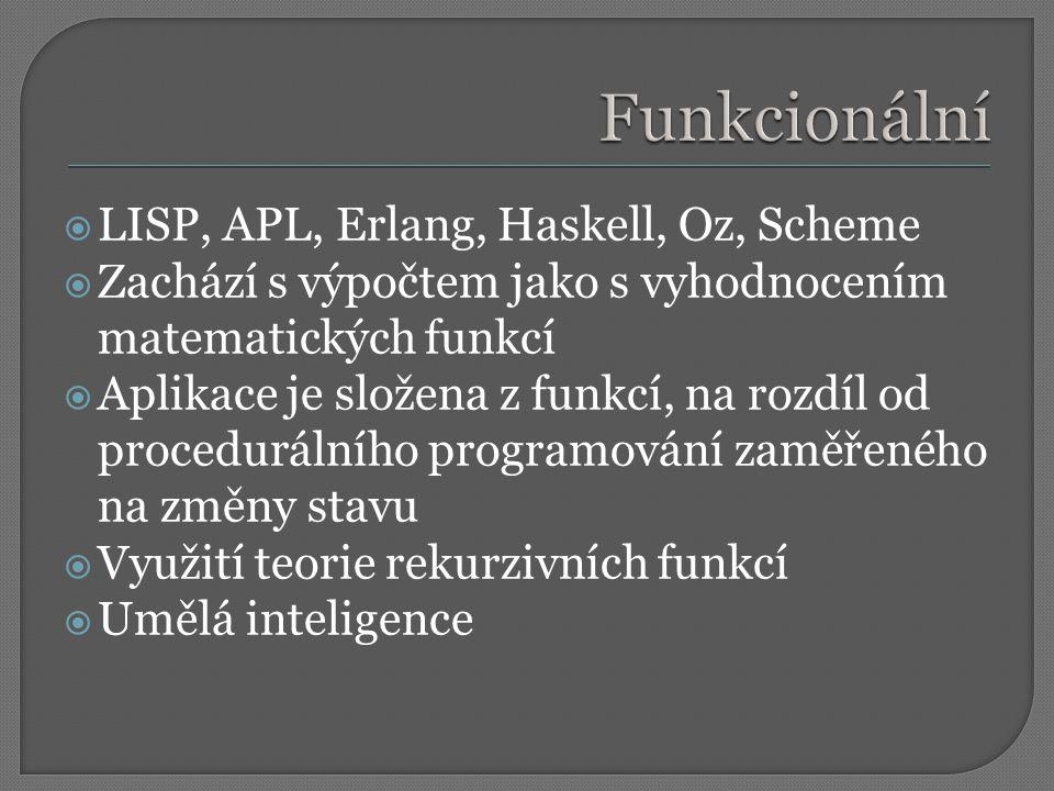  LISP, APL, Erlang, Haskell, Oz, Scheme  Zachází s výpočtem jako s vyhodnocením matematických funkcí  Aplikace je složena z funkcí, na rozdíl od procedurálního programování zaměřeného na změny stavu  Využití teorie rekurzivních funkcí  Umělá inteligence