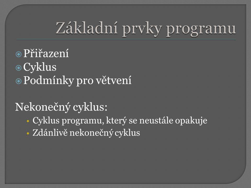  Přiřazení  Cyklus  Podmínky pro větvení Nekonečný cyklus: Cyklus programu, který se neustále opakuje Zdánlivě nekonečný cyklus