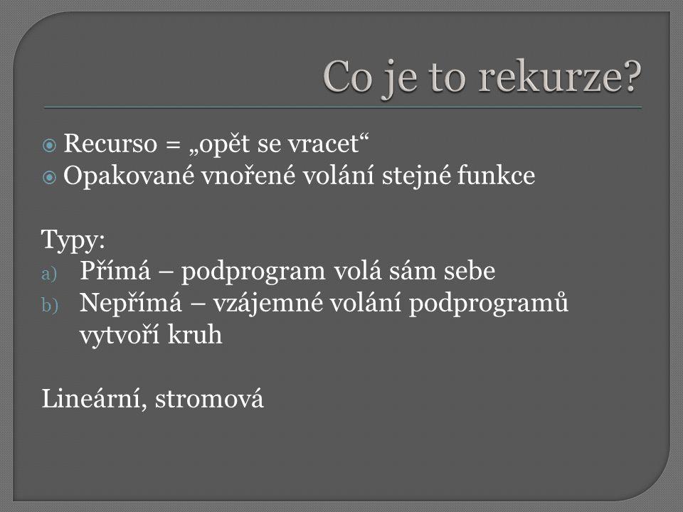 """ Recurso = """"opět se vracet  Opakované vnořené volání stejné funkce Typy: a) Přímá – podprogram volá sám sebe b) Nepřímá – vzájemné volání podprogramů vytvoří kruh Lineární, stromová"""