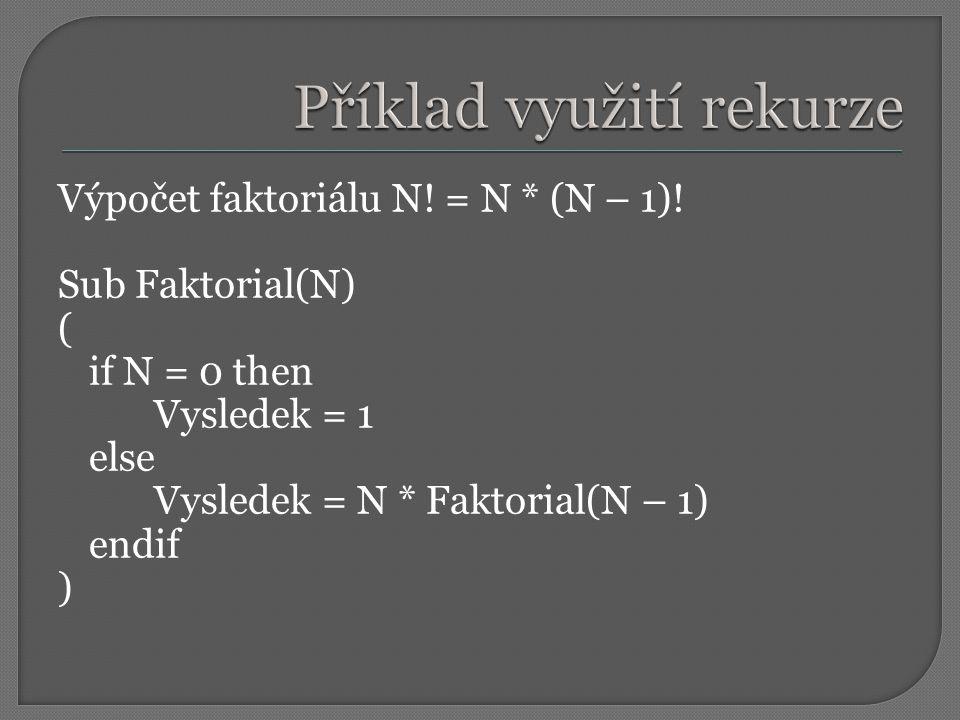 Výpočet faktoriálu N! = N * (N – 1)! Sub Faktorial(N) ( if N = 0 then Vysledek = 1 else Vysledek = N * Faktorial(N – 1) endif )