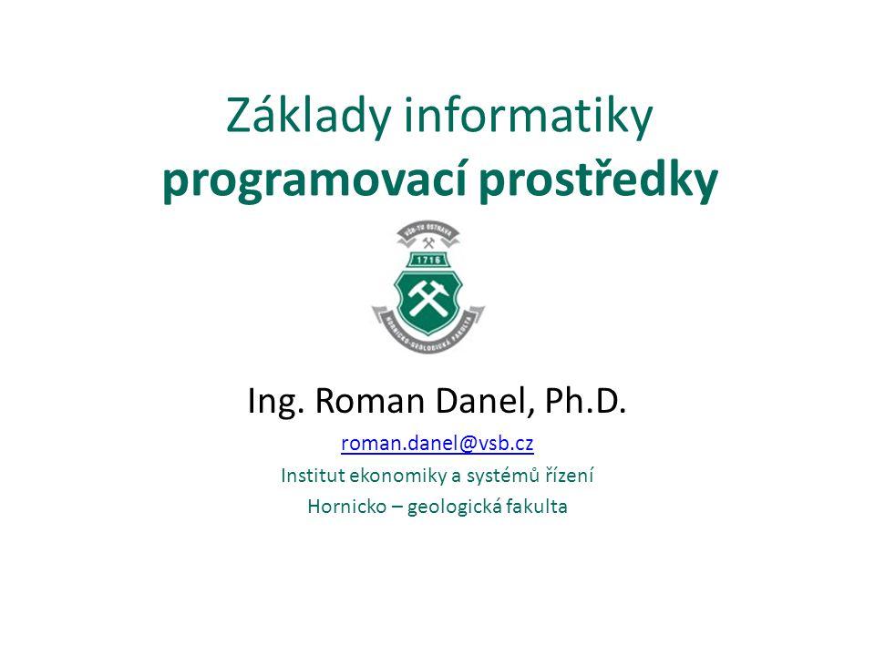 Základy informatiky programovací prostředky Ing. Roman Danel, Ph.D. roman.danel@vsb.cz Institut ekonomiky a systémů řízení Hornicko – geologická fakul