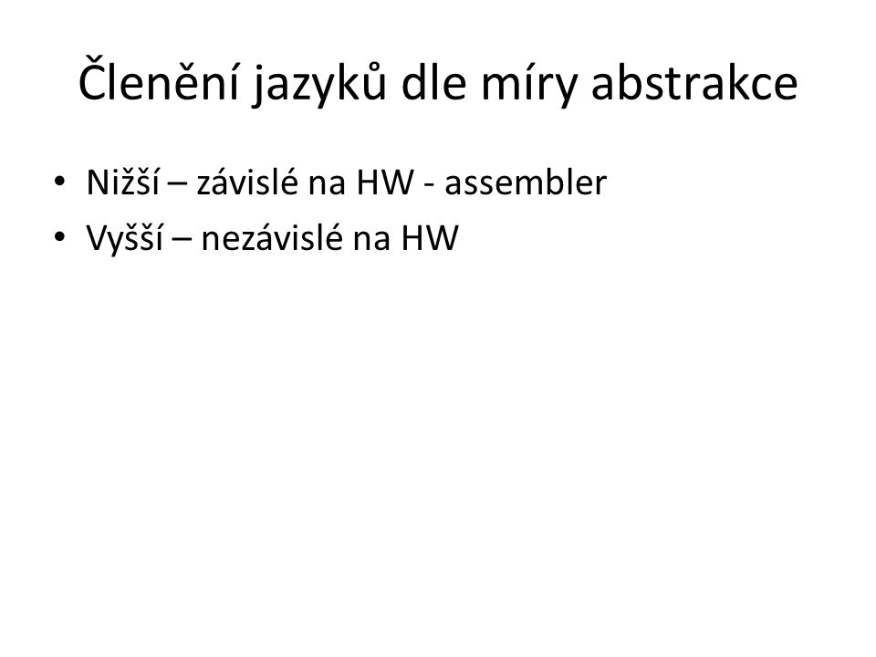 Členění jazyků dle míry abstrakce Nižší – závislé na HW - assembler Vyšší – nezávislé na HW