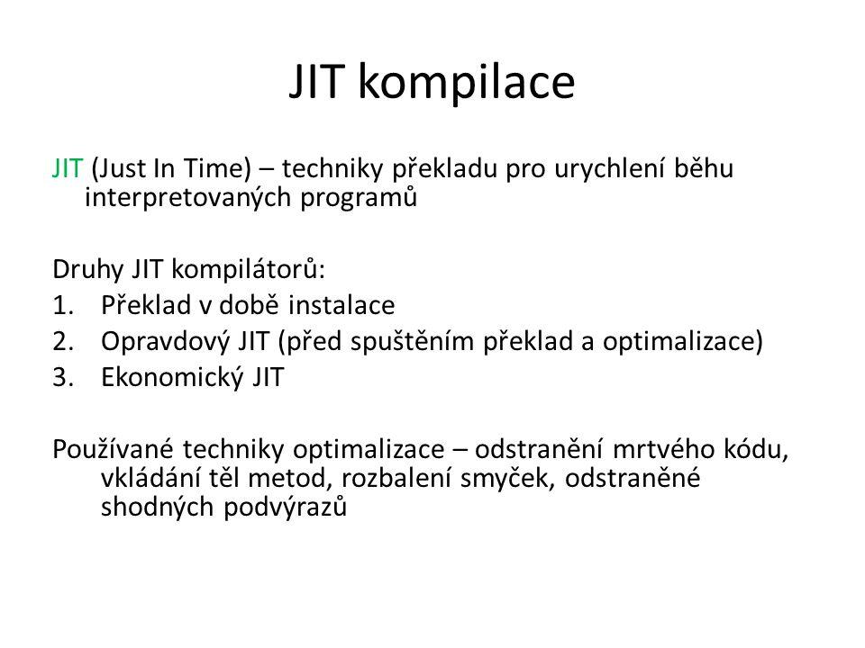 JIT kompilace JIT (Just In Time) – techniky překladu pro urychlení běhu interpretovaných programů Druhy JIT kompilátorů: 1.Překlad v době instalace 2.Opravdový JIT (před spuštěním překlad a optimalizace) 3.Ekonomický JIT Používané techniky optimalizace – odstranění mrtvého kódu, vkládání těl metod, rozbalení smyček, odstraněné shodných podvýrazů