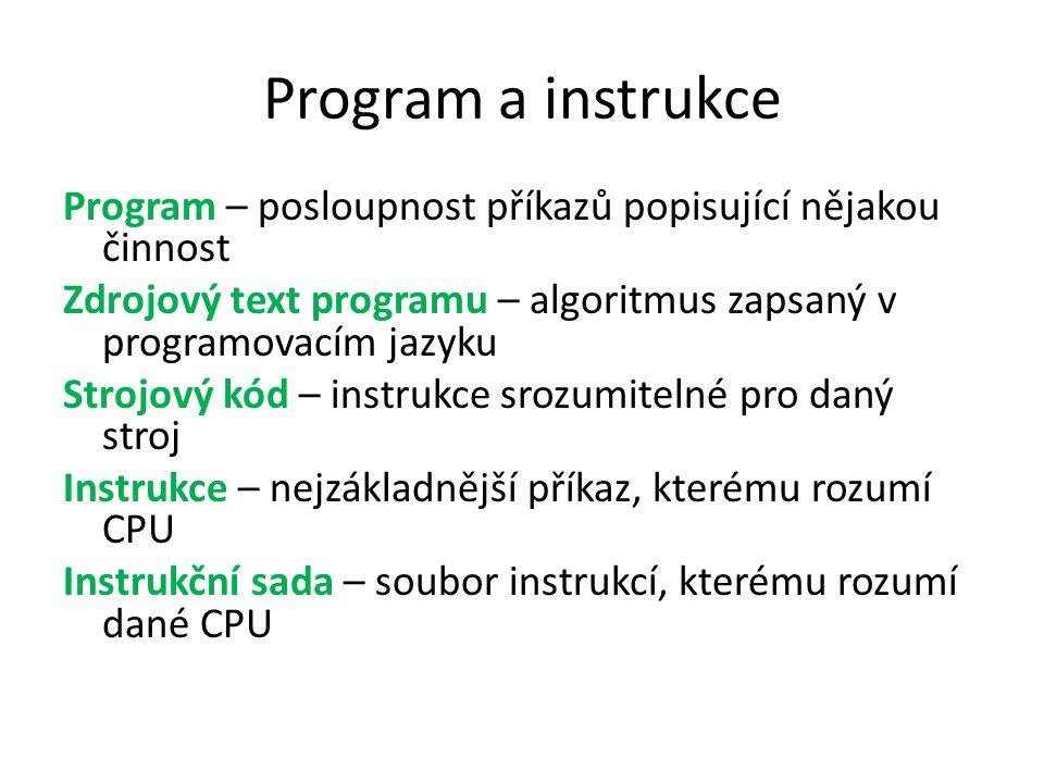Program a instrukce Program – posloupnost příkazů popisující nějakou činnost Zdrojový text programu – algoritmus zapsaný v programovacím jazyku Strojový kód – instrukce srozumitelné pro daný stroj Instrukce – nejzákladnější příkaz, kterému rozumí CPU Instrukční sada – soubor instrukcí, kterému rozumí dané CPU