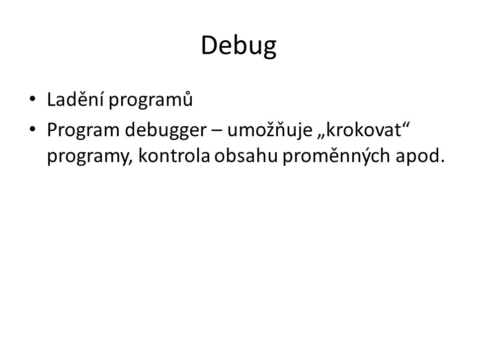 """Debug Ladění programů Program debugger – umožňuje """"krokovat programy, kontrola obsahu proměnných apod."""