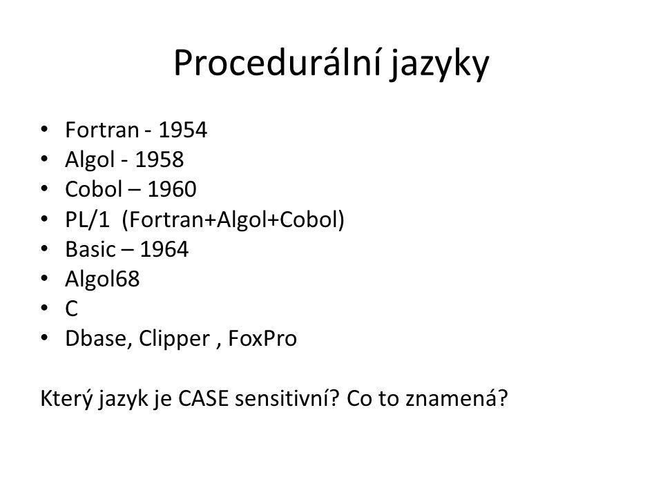 Procedurální jazyky Fortran - 1954 Algol - 1958 Cobol – 1960 PL/1 (Fortran+Algol+Cobol) Basic – 1964 Algol68 C Dbase, Clipper, FoxPro Který jazyk je CASE sensitivní.