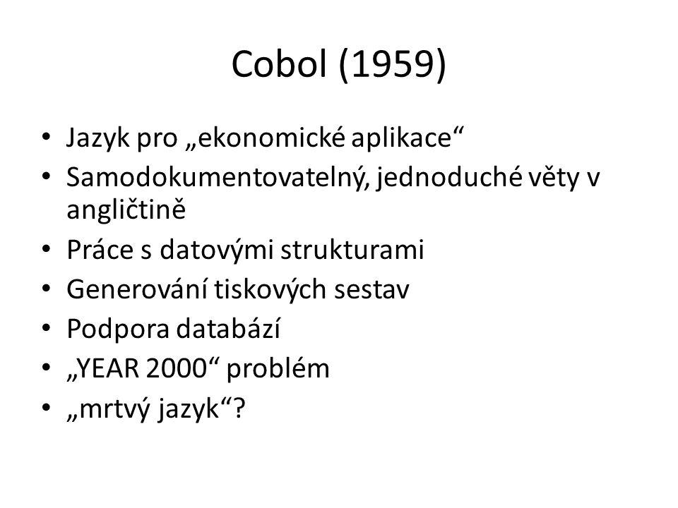 """Cobol (1959) Jazyk pro """"ekonomické aplikace Samodokumentovatelný, jednoduché věty v angličtině Práce s datovými strukturami Generování tiskových sestav Podpora databází """"YEAR 2000 problém """"mrtvý jazyk ?"""