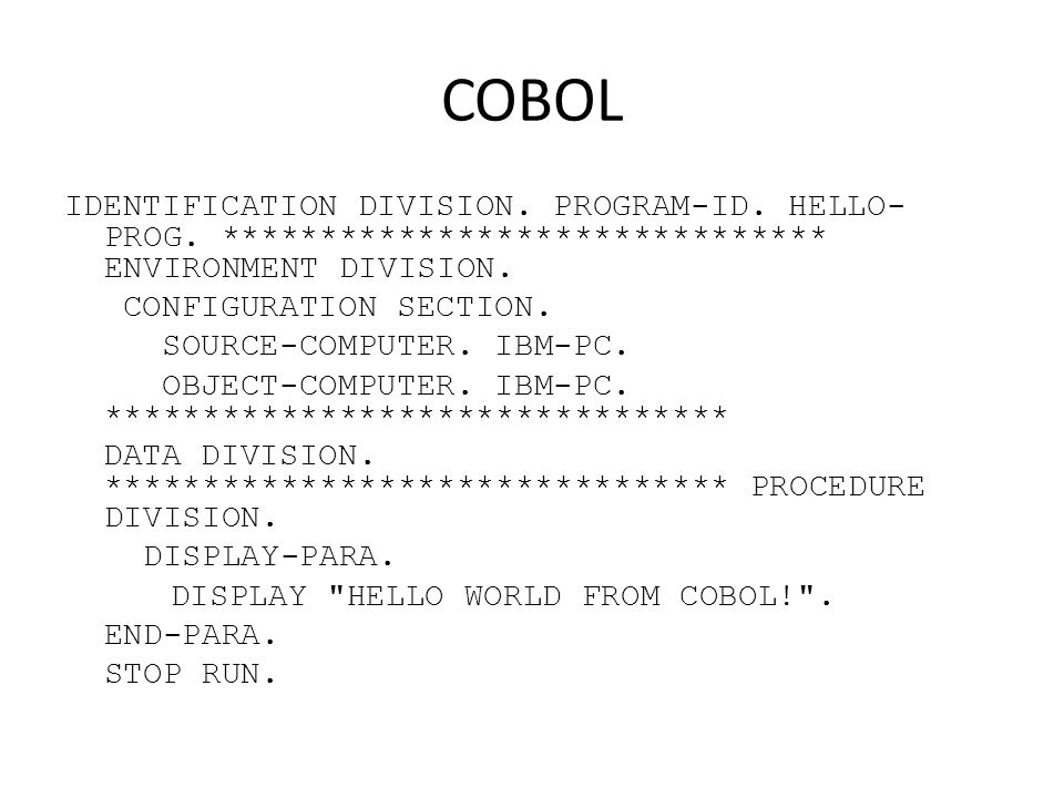 COBOL IDENTIFICATION DIVISION. PROGRAM-ID. HELLO- PROG. ******************************* ENVIRONMENT DIVISION. CONFIGURATION SECTION. SOURCE-COMPUTER.