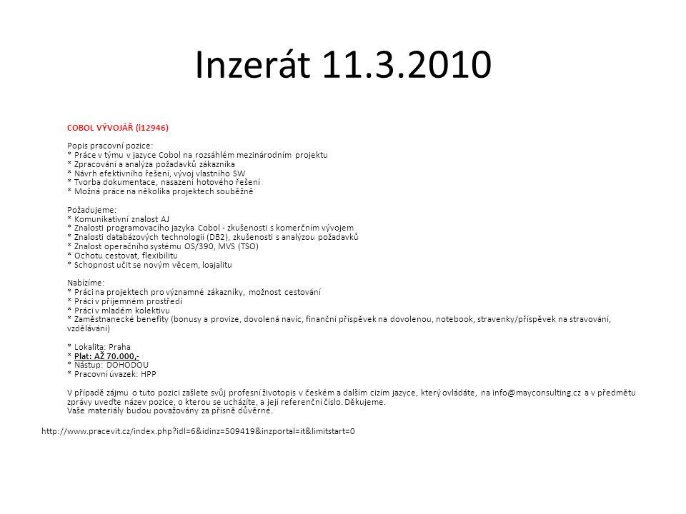 Inzerát 11.3.2010 COBOL VÝVOJÁŘ (i12946) Popis pracovní pozice: * Práce v týmu v jazyce Cobol na rozsáhlém mezinárodním projektu * Zpracování a analýza požadavků zákazníka * Návrh efektivního řešení, vývoj vlastního SW * Tvorba dokumentace, nasazení hotového řešení * Možná práce na několika projektech souběžně Požadujeme: * Komunikativní znalost AJ * Znalosti programovacího jazyka Cobol - zkušenosti s komerčním vývojem * Znalosti databázových technologií (DB2), zkušenosti s analýzou požadavků * Znalost operačního systému OS/390, MVS (TSO) * Ochotu cestovat, flexibilitu * Schopnost učit se novým věcem, loajalitu Nabízíme: * Práci na projektech pro významné zákazníky, možnost cestování * Práci v příjemném prostředí * Práci v mladém kolektivu * Zaměstnanecké benefity (bonusy a provize, dovolená navíc, finanční příspěvek na dovolenou, notebook, stravenky/příspěvek na stravování, vzdělávání) * Lokalita: Praha * Plat: AŽ 70.000,- * Nástup: DOHODOU * Pracovní úvazek: HPP V případě zájmu o tuto pozici zašlete svůj profesní životopis v českém a dalším cizím jazyce, který ovládáte, na info@mayconsulting.cz a v předmětu zprávy uveďte název pozice, o kterou se ucházíte, a její referenční číslo.