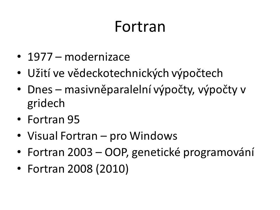 Fortran 1977 – modernizace Užití ve vědeckotechnických výpočtech Dnes – masivněparalelní výpočty, výpočty v gridech Fortran 95 Visual Fortran – pro Windows Fortran 2003 – OOP, genetické programování Fortran 2008 (2010)