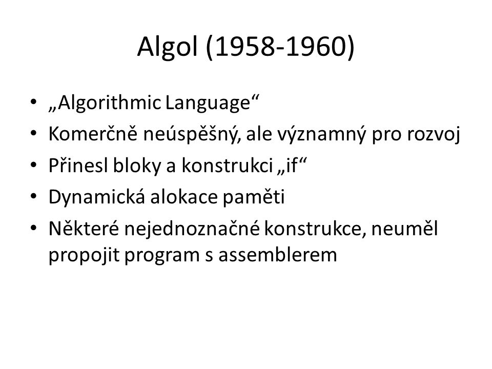 """Algol (1958-1960) """"Algorithmic Language Komerčně neúspěšný, ale významný pro rozvoj Přinesl bloky a konstrukci """"if Dynamická alokace paměti Některé nejednoznačné konstrukce, neuměl propojit program s assemblerem"""