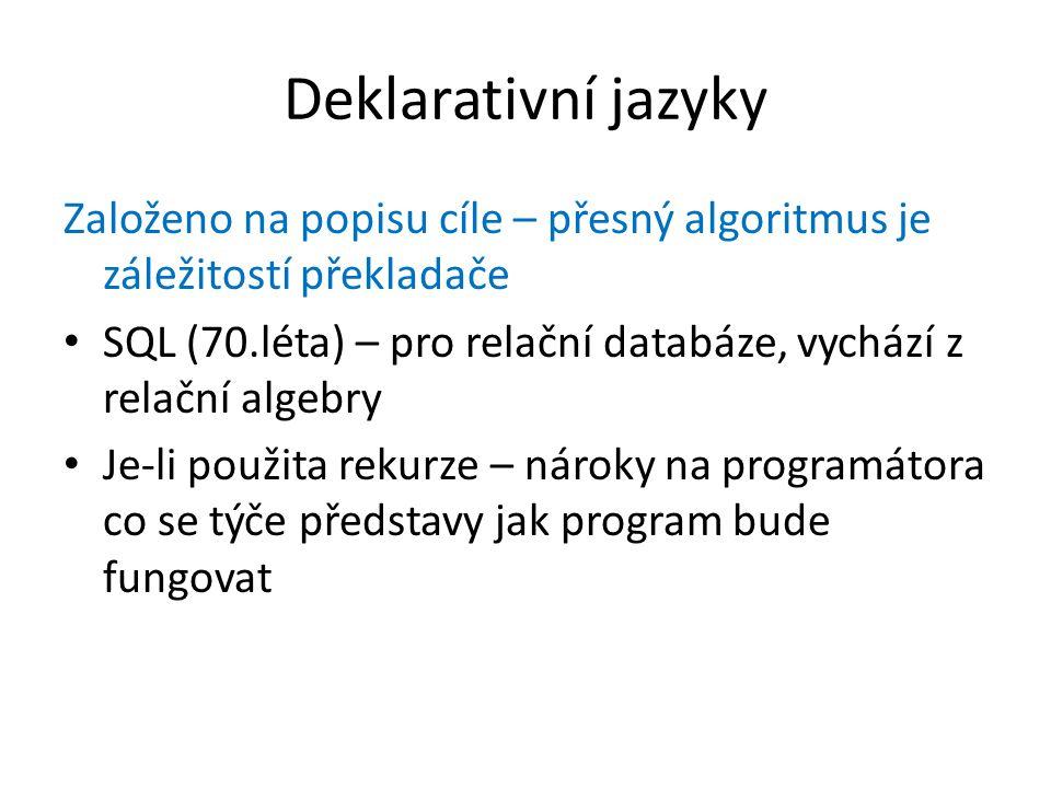 Deklarativní jazyky Založeno na popisu cíle – přesný algoritmus je záležitostí překladače SQL (70.léta) – pro relační databáze, vychází z relační algebry Je-li použita rekurze – nároky na programátora co se týče představy jak program bude fungovat