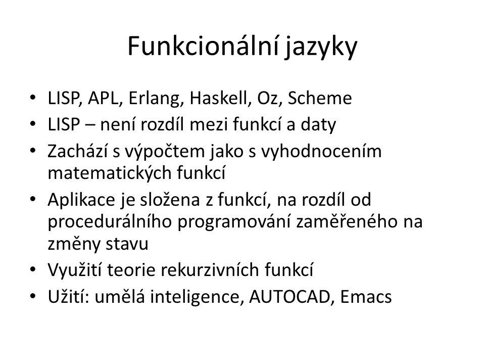Funkcionální jazyky LISP, APL, Erlang, Haskell, Oz, Scheme LISP – není rozdíl mezi funkcí a daty Zachází s výpočtem jako s vyhodnocením matematických funkcí Aplikace je složena z funkcí, na rozdíl od procedurálního programování zaměřeného na změny stavu Využití teorie rekurzivních funkcí Užití: umělá inteligence, AUTOCAD, Emacs