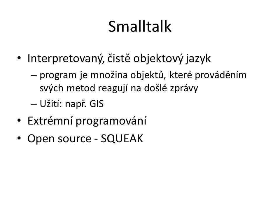 Smalltalk Interpretovaný, čistě objektový jazyk – program je množina objektů, které prováděním svých metod reagují na došlé zprávy – Užití: např. GIS