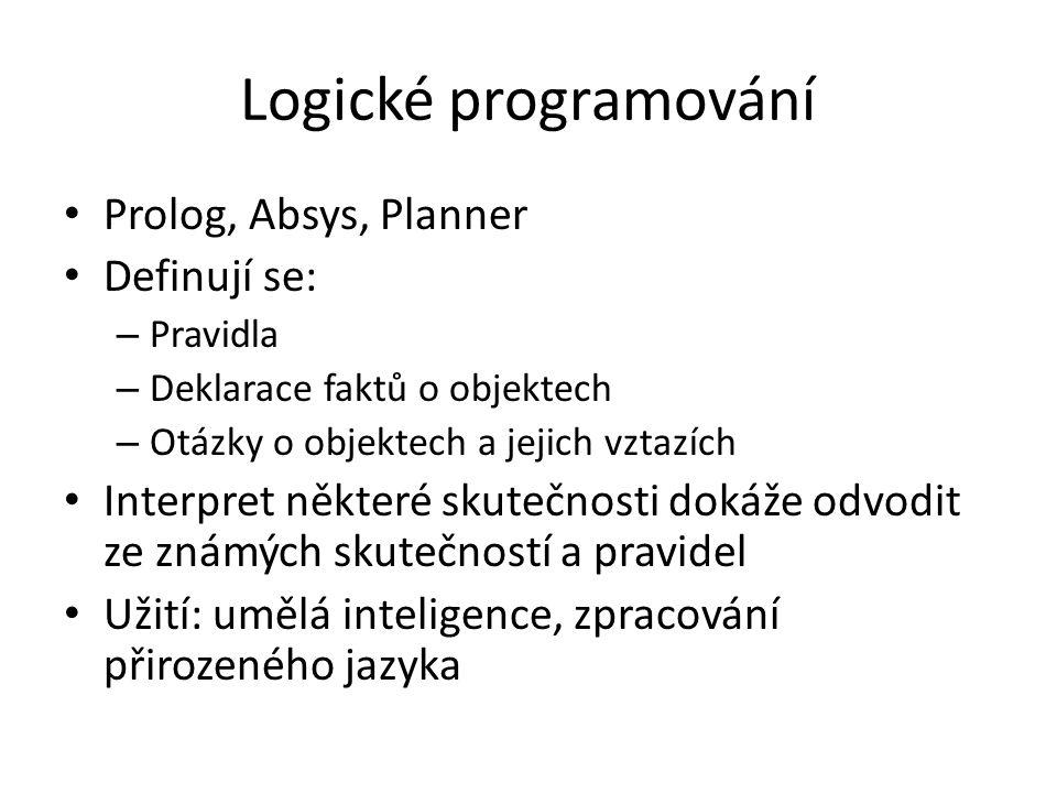 Logické programování Prolog, Absys, Planner Definují se: – Pravidla – Deklarace faktů o objektech – Otázky o objektech a jejich vztazích Interpret některé skutečnosti dokáže odvodit ze známých skutečností a pravidel Užití: umělá inteligence, zpracování přirozeného jazyka