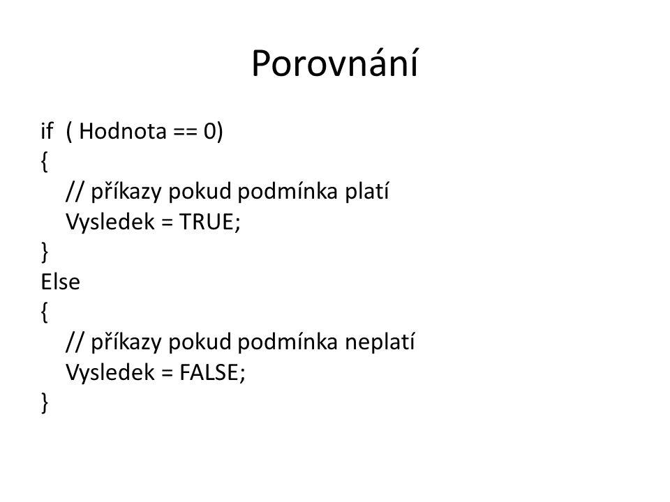 Porovnání if ( Hodnota == 0) { // příkazy pokud podmínka platí Vysledek = TRUE; } Else { // příkazy pokud podmínka neplatí Vysledek = FALSE; }