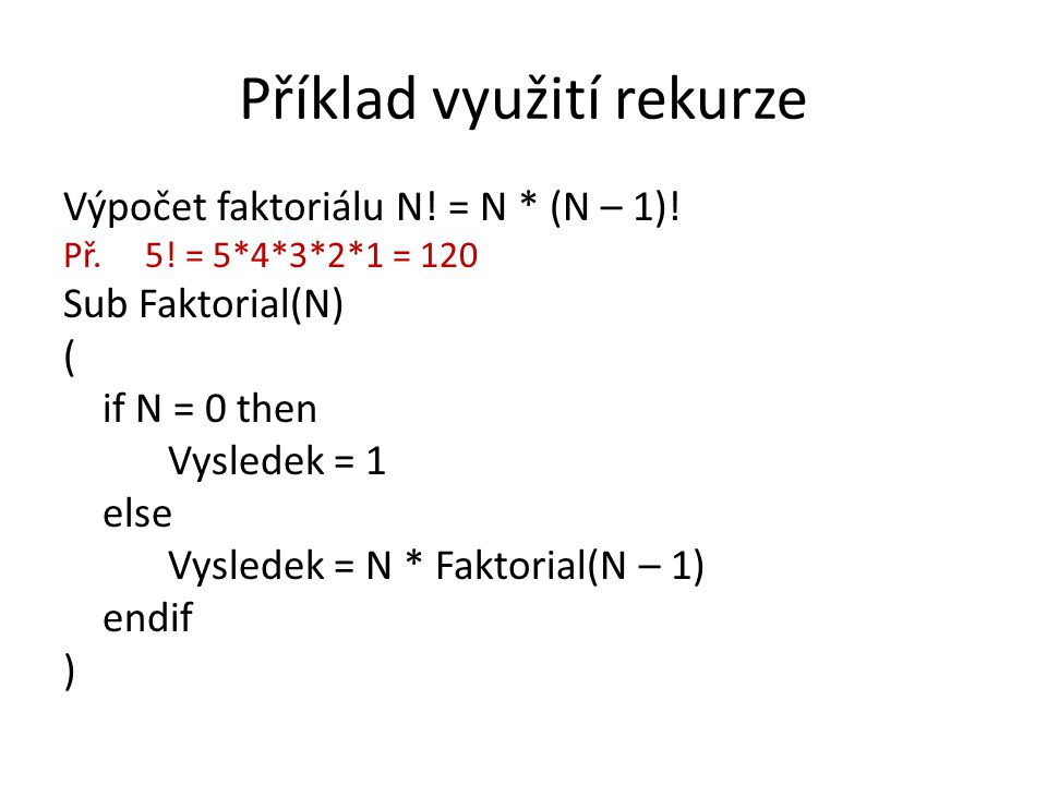 Příklad využití rekurze Výpočet faktoriálu N! = N * (N – 1)! Př. 5! = 5*4*3*2*1 = 120 Sub Faktorial(N) ( if N = 0 then Vysledek = 1 else Vysledek = N