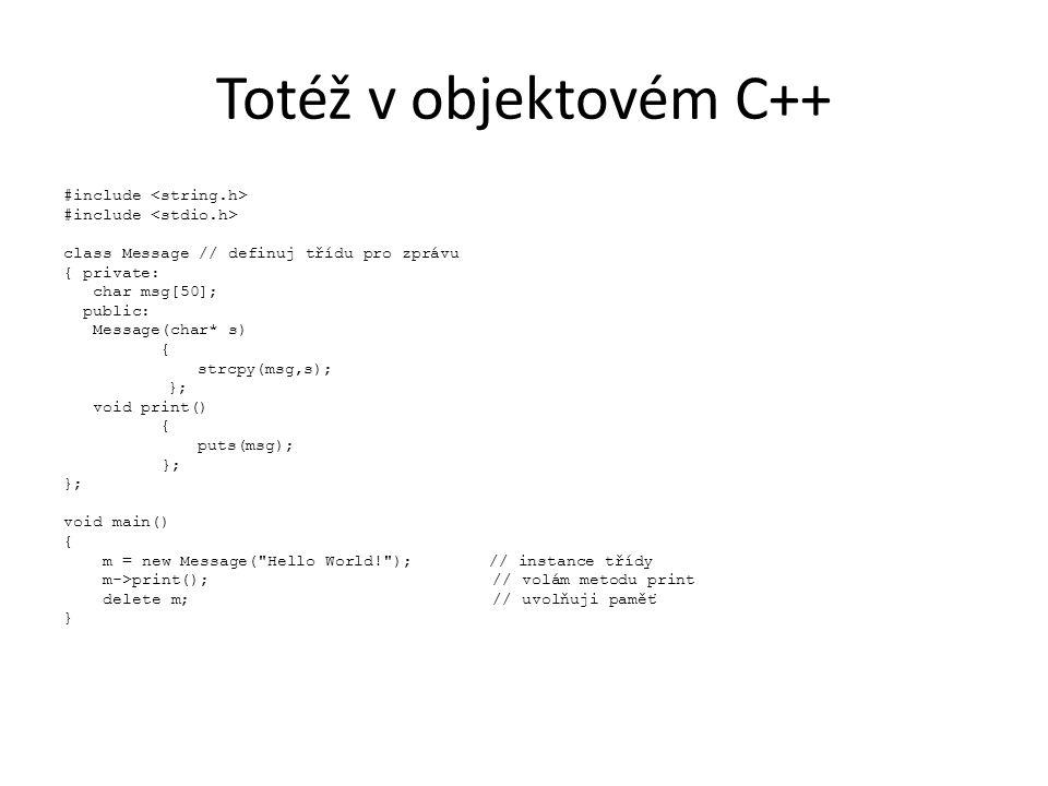 Totéž v objektovém C++ #include class Message // definuj třídu pro zprávu { private: char msg[50]; public: Message(char* s) { strcpy(msg,s); }; void print() { puts(msg); }; void main() { m = new Message( Hello World! ); // instance třídy m->print(); // volám metodu print delete m; // uvolňuji paměť }