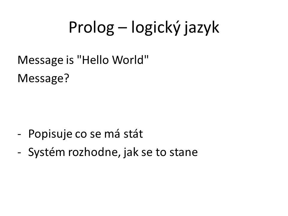 Prolog – logický jazyk Message is Hello World Message.