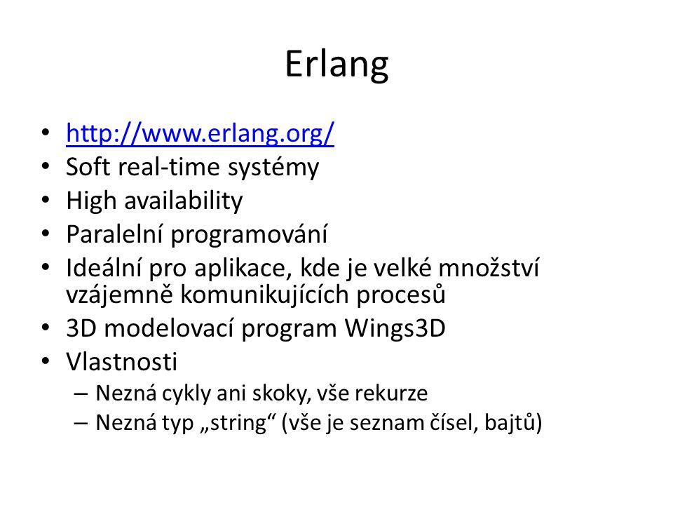 """Erlang http://www.erlang.org/ Soft real-time systémy High availability Paralelní programování Ideální pro aplikace, kde je velké množství vzájemně komunikujících procesů 3D modelovací program Wings3D Vlastnosti – Nezná cykly ani skoky, vše rekurze – Nezná typ """"string (vše je seznam čísel, bajtů)"""