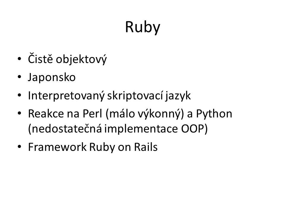 Ruby Čistě objektový Japonsko Interpretovaný skriptovací jazyk Reakce na Perl (málo výkonný) a Python (nedostatečná implementace OOP) Framework Ruby o