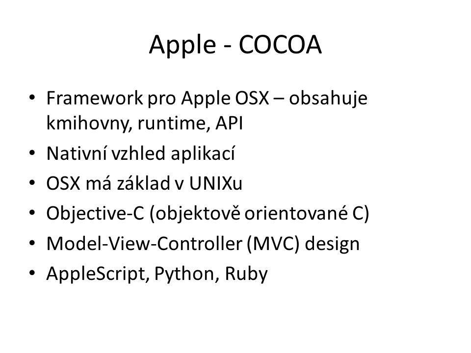 Apple - COCOA Framework pro Apple OSX – obsahuje kmihovny, runtime, API Nativní vzhled aplikací OSX má základ v UNIXu Objective-C (objektově orientované C) Model-View-Controller (MVC) design AppleScript, Python, Ruby