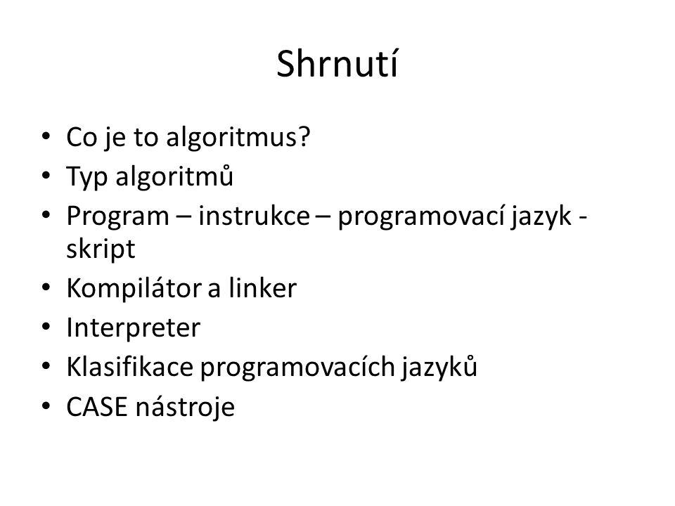 Shrnutí Co je to algoritmus? Typ algoritmů Program – instrukce – programovací jazyk - skript Kompilátor a linker Interpreter Klasifikace programovacíc