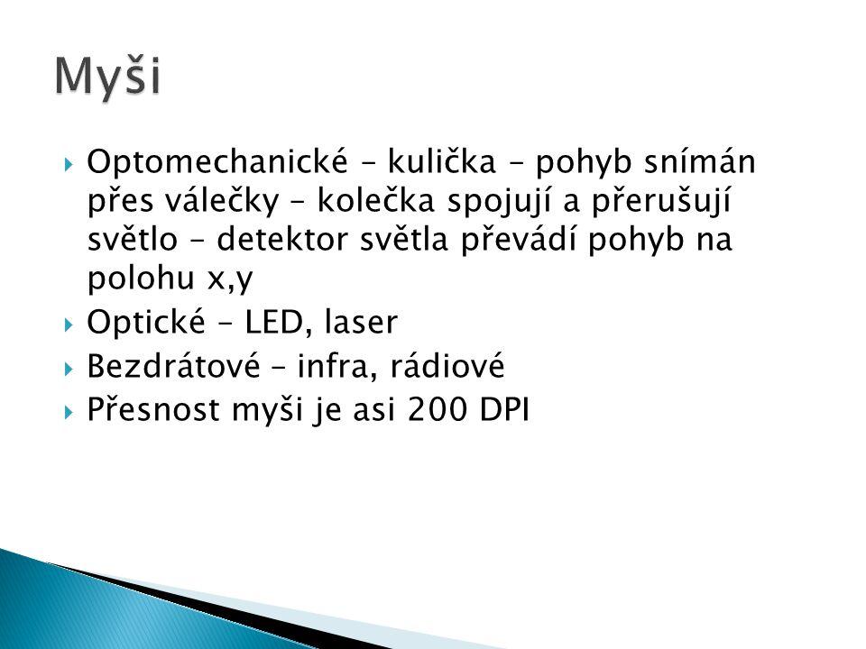  Optomechanické – kulička – pohyb snímán přes válečky – kolečka spojují a přerušují světlo – detektor světla převádí pohyb na polohu x,y  Optické – LED, laser  Bezdrátové – infra, rádiové  Přesnost myši je asi 200 DPI