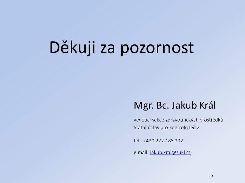 19 Děkuji za pozornost Mgr. Bc. Jakub Král vedoucí sekce zdravotnických prostředků Státní ústav pro kontrolu léčiv tel.: +420 272 185 292 e-mail: jaku