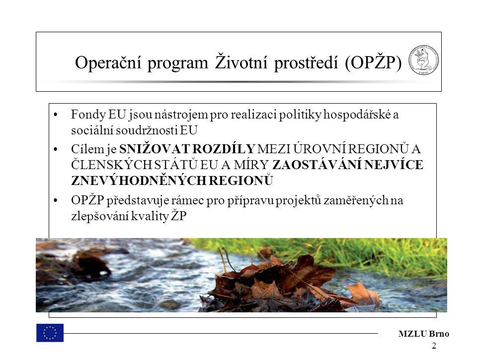 MZLU Brno Operační program Životní prostředí (OPŽP) Fondy EU jsou nástrojem pro realizaci politiky hospodářské a sociální soudržnosti EU Cílem je SNIŽOVAT ROZDÍLY MEZI ÚROVNÍ REGIONŮ A ČLENSKÝCH STÁTŮ EU A MÍRY ZAOSTÁVÁNÍ NEJVÍCE ZNEVÝHODNĚNÝCH REGIONŮ OPŽP představuje rámec pro přípravu projektů zaměřených na zlepšování kvality ŽP 2