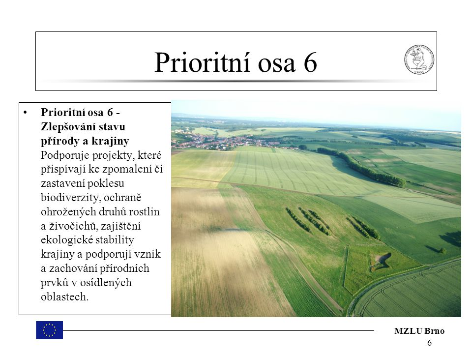 MZLU Brno Prioritní osa 6 Prioritní osa 6 - Zlepšování stavu přírody a krajiny Podporuje projekty, které přispívají ke zpomalení či zastavení poklesu biodiverzity, ochraně ohrožených druhů rostlin a živočichů, zajištění ekologické stability krajiny a podporují vznik a zachování přírodních prvků v osídlených oblastech.