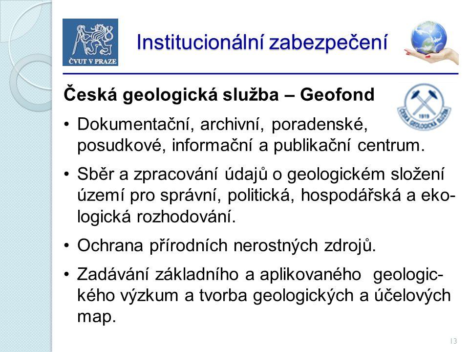 13 Institucionální zabezpečení Institucionální zabezpečení Česká geologická služba – Geofond Dokumentační, archivní, poradenské, posudkové, informační a publikační centrum.