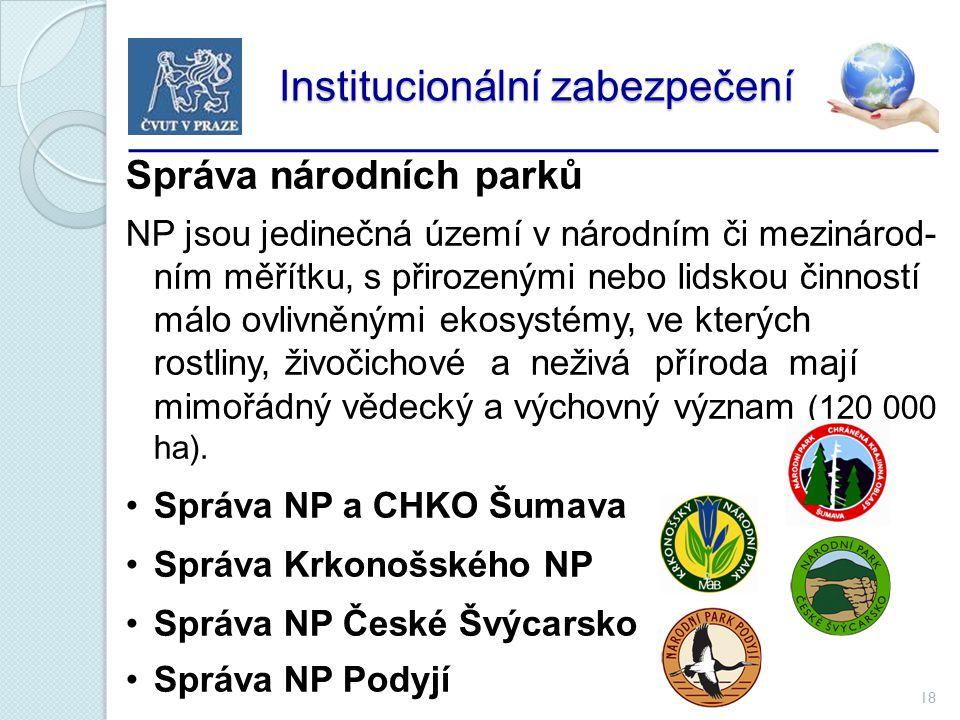 18 Institucionální zabezpečení Institucionální zabezpečení Správa národních parků NP jsou jedinečná území v národním či mezinárod- ním měřítku, s přirozenými nebo lidskou činností málo ovlivněnými ekosystémy, ve kterých rostliny, živočichové a neživá příroda mají mimořádný vědecký a výchovný význam (120 000 ha).
