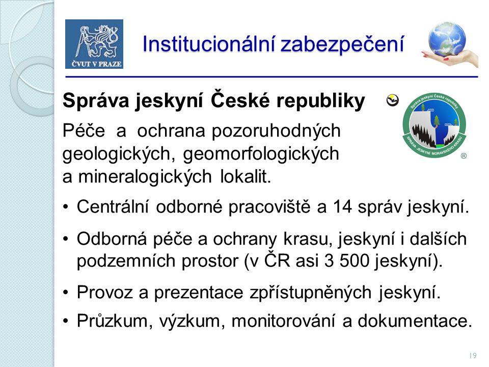 19 Institucionální zabezpečení Institucionální zabezpečení Správa jeskyní České republiky Péče a ochrana pozoruhodných geologických, geomorfologických a mineralogických lokalit.