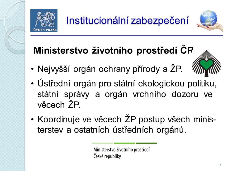 8 Institucionální zabezpečení Institucionální zabezpečení Ministerstvo životního prostředí ČR Nejvyšší orgán ochrany přírody a ŽP.