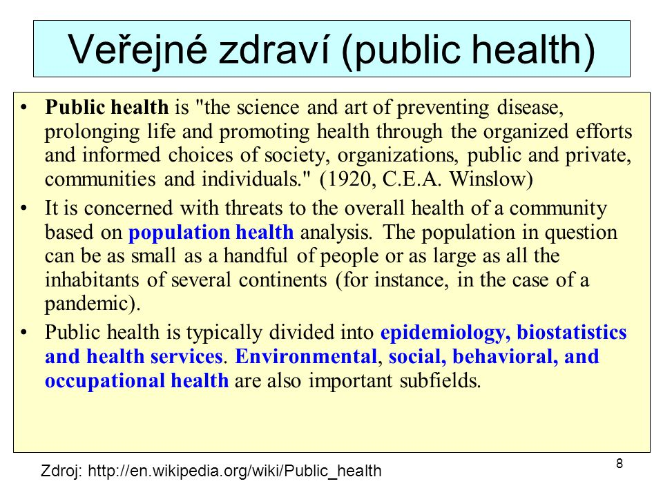 Veřejné zdraví (public health) Public health is the science and art of preventing disease, prolonging life and promoting health through the organized efforts and informed choices of society, organizations, public and private, communities and individuals. (1920, C.E.A.