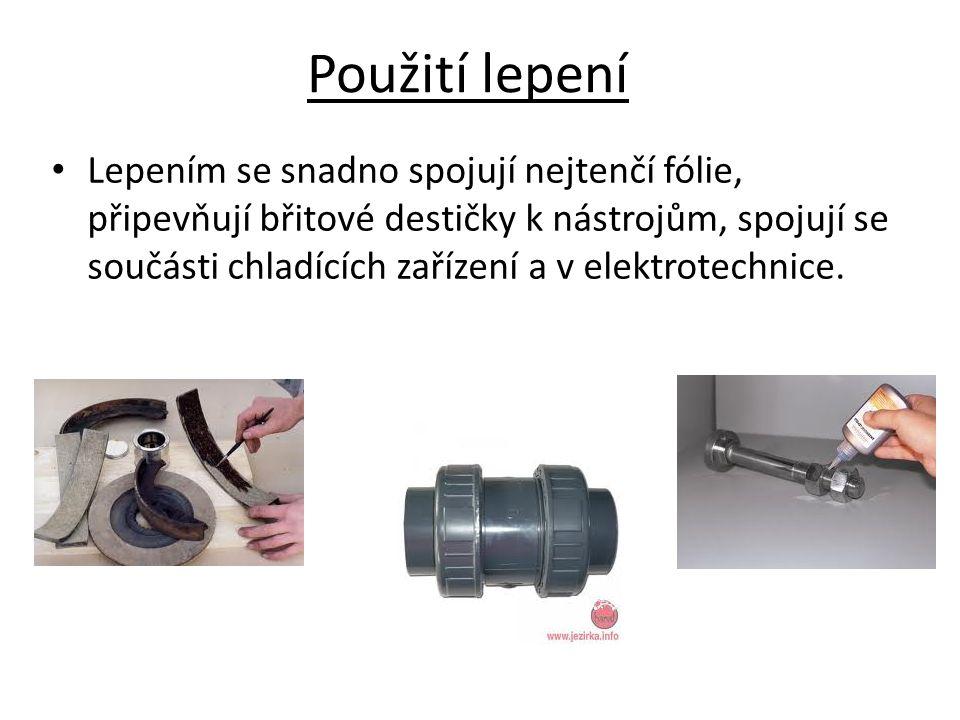 Použití lepení Lepením se snadno spojují nejtenčí fólie, připevňují břitové destičky k nástrojům, spojují se součásti chladících zařízení a v elektrot