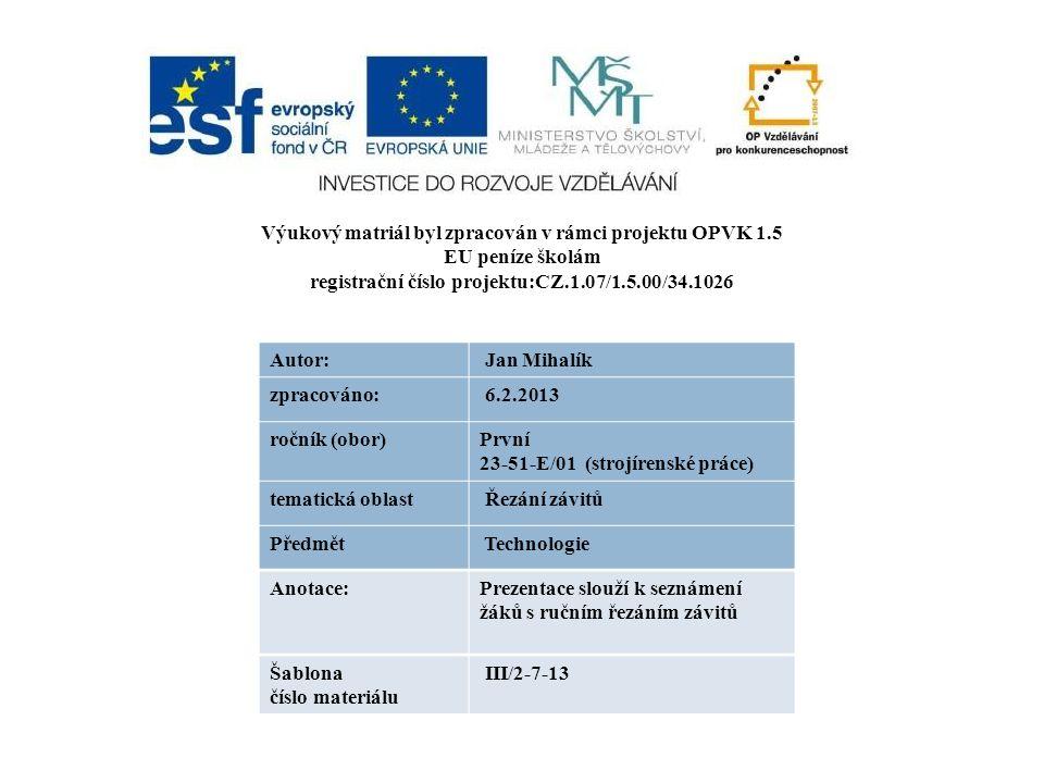 Výukový matriál byl zpracován v rámci projektu OPVK 1.5 EU peníze školám registrační číslo projektu:CZ.1.07/1.5.00/34.1026 Autor: Jan Mihalík zpracováno: 6.2.2013 ročník (obor)První 23-51-E/01 (strojírenské práce) tematická oblast Řezání závitů Předmět Technologie Anotace:Prezentace slouží k seznámení žáků s ručním řezáním závitů Šablona číslo materiálu III/2-7-13