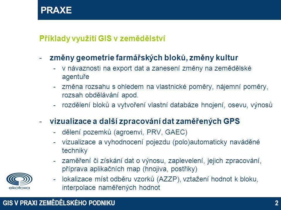 GIS V PRAXI ZEMĚDĚLSKÉHO PODNIKU3 PRAXE Příklady využití GIS v zemědělství -databázové aplikace -připojení externí tabulky, klasifikace a vizualizace dle parametrů – časové profily, kartodiagramy -změny kultur, střídání plodin -připojení externích dat -revitalizační studie, studie odtokových poměrů, návrhy protierozních a protipovodňových opatření -územní plánování (plánované trasy komunikací) -historický exkurz -vlastnické, půdní, cenové, odtokové poměry na pozemku -meliorace