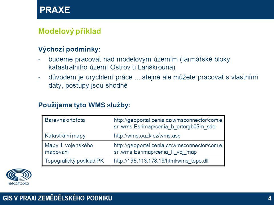 GIS V PRAXI ZEMĚDĚLSKÉHO PODNIKU4 PRAXE Modelový příklad Výchozí podmínky: -budeme pracovat nad modelovým územím (farmářské bloky katastrálního území Ostrov u Lanškrouna) -důvodem je urychlení práce...