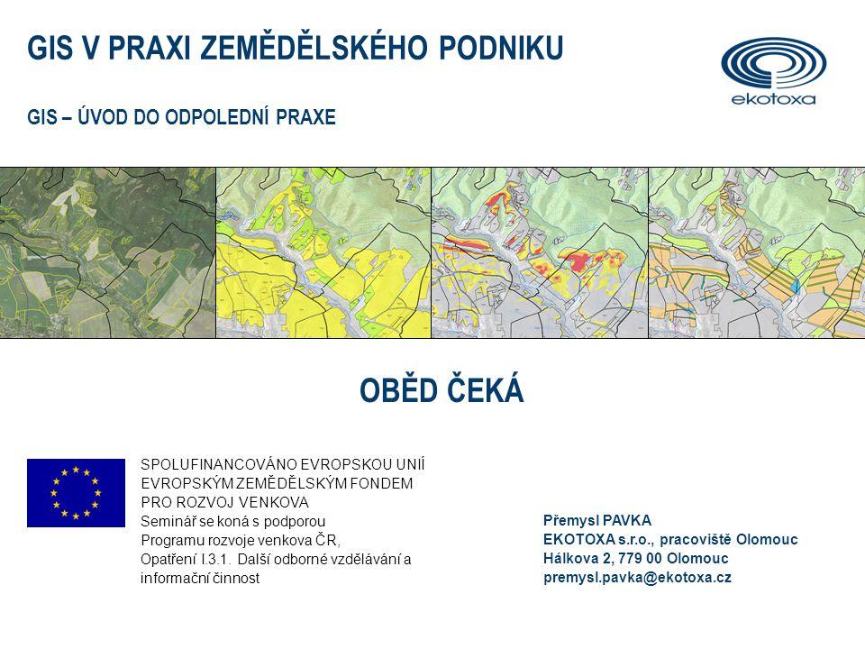 GIS V PRAXI ZEMĚDĚLSKÉHO PODNIKU GIS – ÚVOD DO ODPOLEDNÍ PRAXE OBĚD ČEKÁ SPOLUFINANCOVÁNO EVROPSKOU UNIÍ EVROPSKÝM ZEMĚDĚLSKÝM FONDEM PRO ROZVOJ VENKOVA Seminář se koná s podporou Programu rozvoje venkova ČR, Opatření I.3.1.