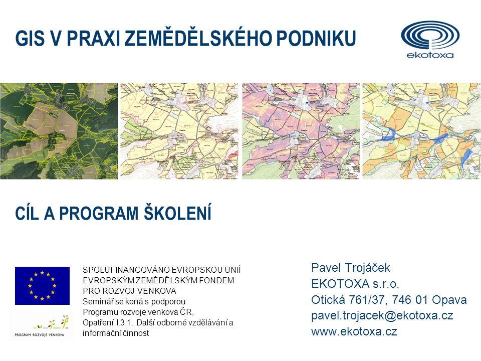 CÍL ŠKOLENÍ 1.Získat základní přehled v problematice využití geografických dat, veřejných mapových služeb a GIS v praxi zemědělského podniku 2.Prakticky si procvičit práci s geografickými daty v prostředí jednoduchého, volně šířeného software GIS 3.Být schopen vytvořit si jednoduchý GIS vlastního zemědělského podniku, využitelný při každodenní práci GIS V PRAXI ZEMĚDĚLSKÉHO PODNIKU – CÍL A PROGRAM ŠKOLENÍ2
