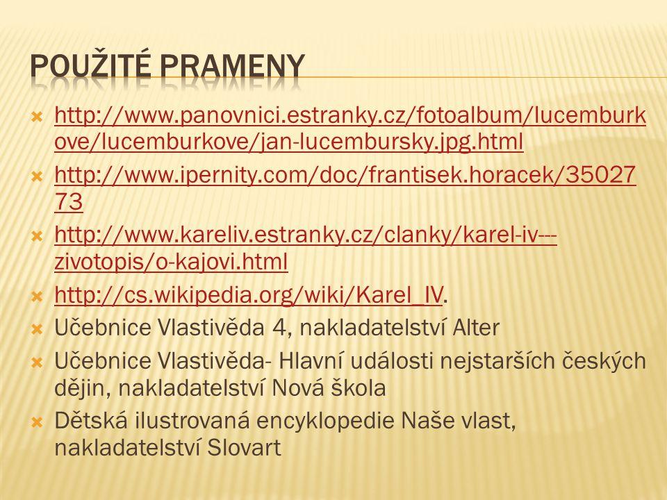  http://www.panovnici.estranky.cz/fotoalbum/lucemburk ove/lucemburkove/jan-lucembursky.jpg.html http://www.panovnici.estranky.cz/fotoalbum/lucemburk ove/lucemburkove/jan-lucembursky.jpg.html  http://www.ipernity.com/doc/frantisek.horacek/35027 73 http://www.ipernity.com/doc/frantisek.horacek/35027 73  http://www.kareliv.estranky.cz/clanky/karel-iv--- zivotopis/o-kajovi.html http://www.kareliv.estranky.cz/clanky/karel-iv--- zivotopis/o-kajovi.html  http://cs.wikipedia.org/wiki/Karel_IV.