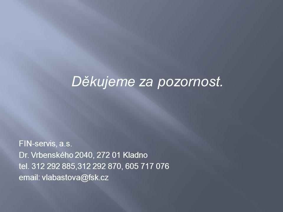 Děkujeme za pozornost. FIN-servis, a.s. Dr. Vrbenského 2040, 272 01 Kladno tel. 312 292 885,312 292 870, 605 717 076 email: vlabastova@fsk.cz