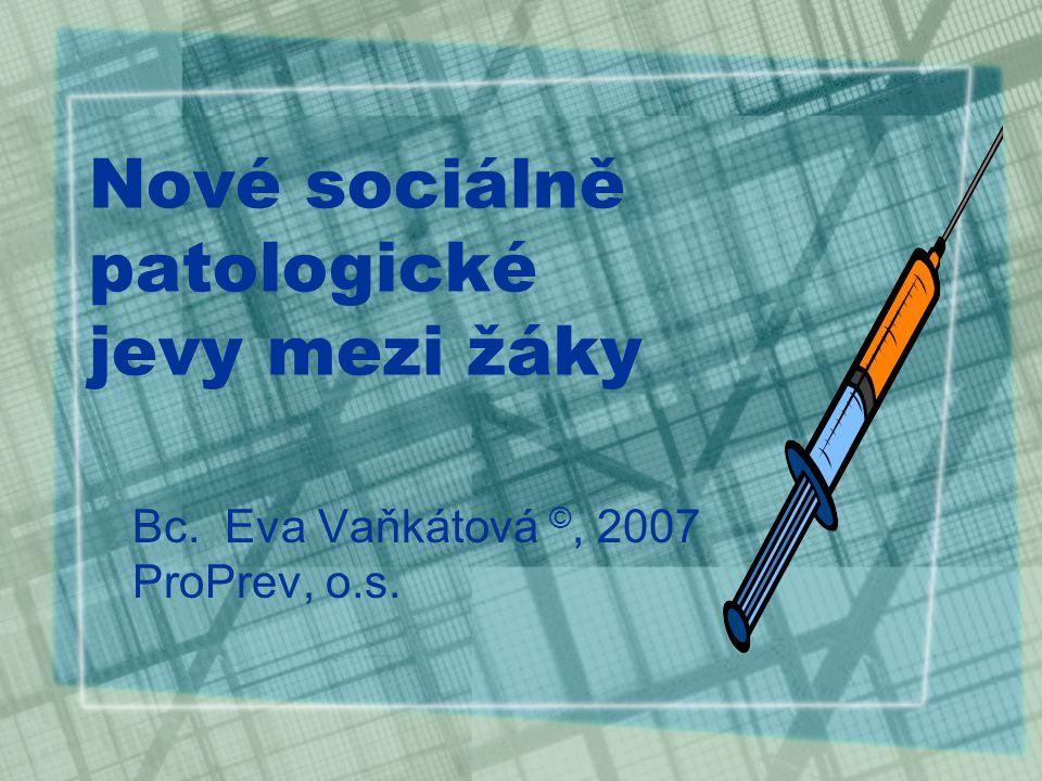 Nové sociálně patologické jevy mezi žáky Bc. Eva Vaňkátová ©, 2007 ProPrev, o.s.