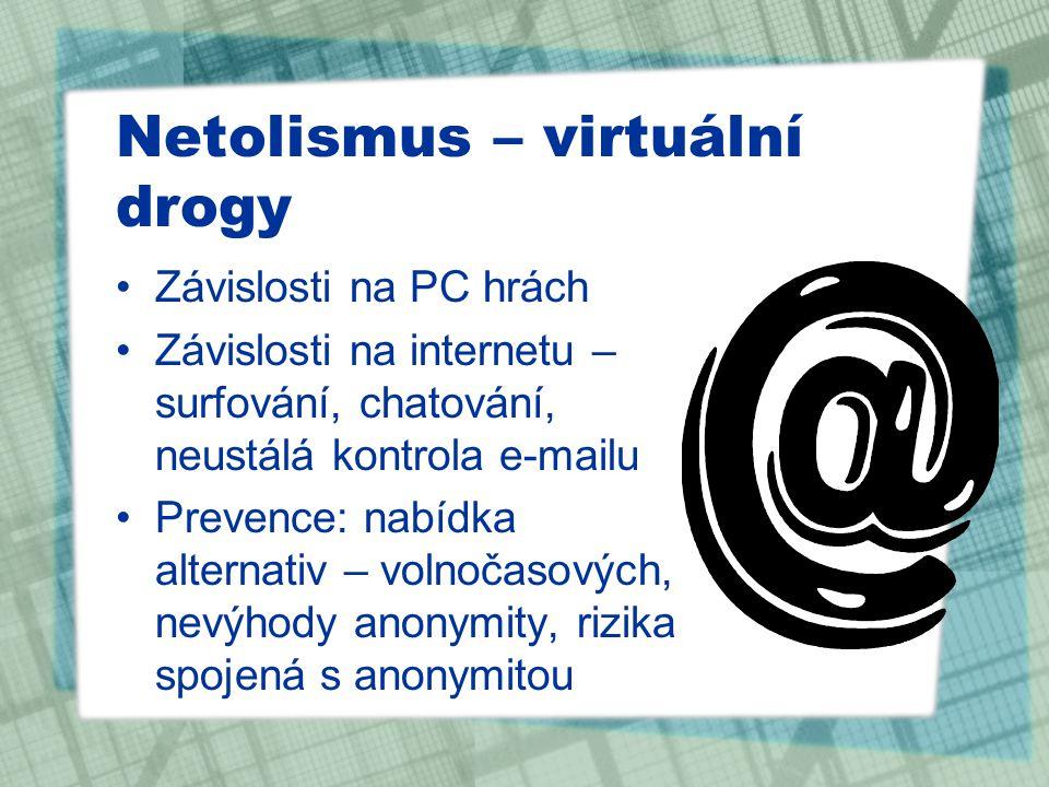 Netolismus – virtuální drogy Závislosti na PC hrách Závislosti na internetu – surfování, chatování, neustálá kontrola e-mailu Prevence: nabídka altern