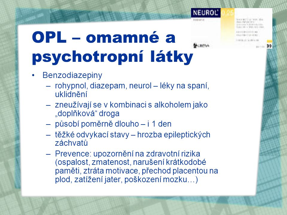 """OPL – omamné a psychotropní látky Benzodiazepiny –rohypnol, diazepam, neurol – léky na spaní, uklidnění –zneužívají se v kombinaci s alkoholem jako """"d"""