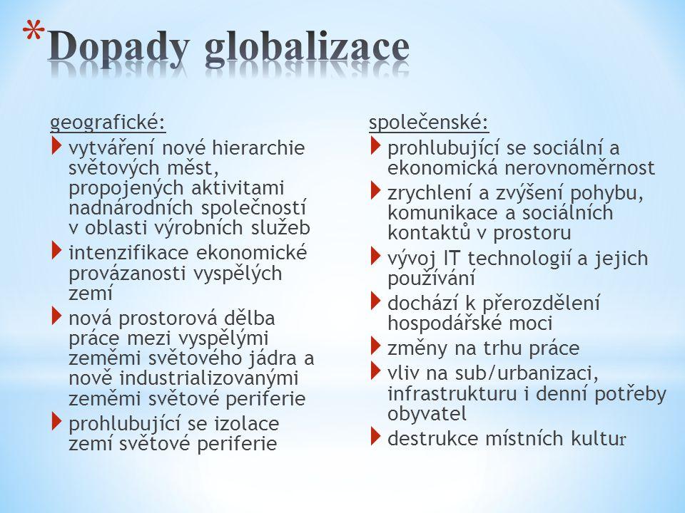geografické:  vytváření nové hierarchie světových měst, propojených aktivitami nadnárodních společností v oblasti výrobních služeb  intenzifikace ekonomické provázanosti vyspělých zemí  nová prostorová dělba práce mezi vyspělými zeměmi světového jádra a nově industrializovanými zeměmi světové periferie  prohlubující se izolace zemí světové periferie společenské:  prohlubující se sociální a ekonomická nerovnoměrnost  zrychlení a zvýšení pohybu, komunikace a sociálních kontaktů v prostoru  vývoj IT technologií a jejich používání  dochází k přerozdělení hospodářské moci  změny na trhu práce  vliv na sub/urbanizaci, infrastrukturu i denní potřeby obyvatel  destrukce místních kultu r